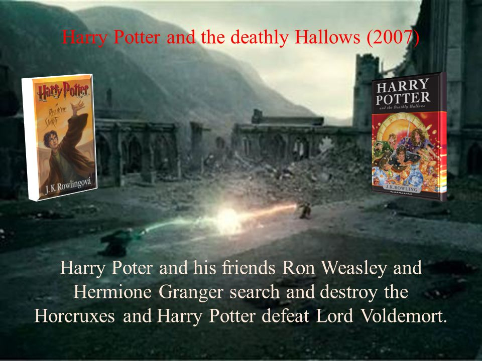 Harry Potter and the deathly Hallows (2007) Harry Poter and his friends Ron Weasley and Hermione Granger search and destroy the Horcruxes and Harry Potter defeat Lord Voldemort.
