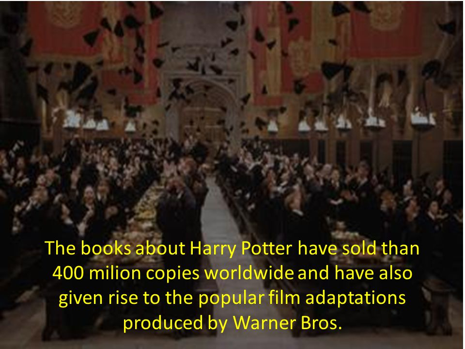 The books about Harry Potter have sold than 400 milion copies worldwide and have also given rise to the popular film adaptations produced by Warner Bros.