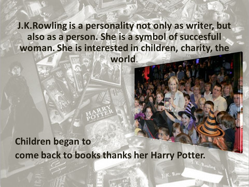 J.K.Rowling is a personality not only as writer, but also as a person.