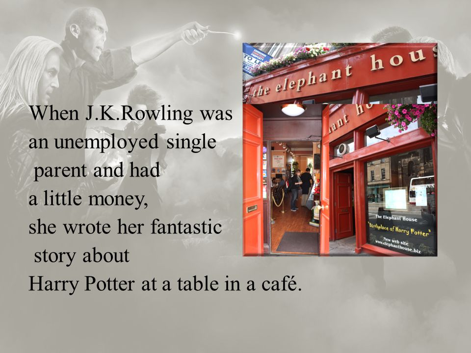 When J.K.Rowling was an unemployed single parent and had a little money, she wrote her fantastic story about Harry Potter at a table in a café.