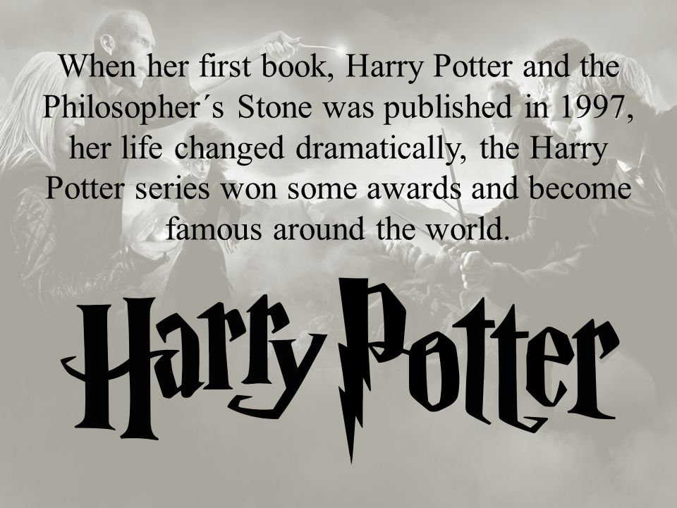 When her first book, Harry Potter and the Philosopher´s Stone was published in 1997, her life changed dramatically, the Harry Potter series won some awards and become famous around the world.
