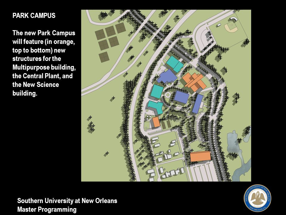 Southern University at New Orleans Master Programming PARK CAMPUS The new Park Campus will feature (in orange, top to bottom) new structures for the Multipurpose building, the Central Plant, and the New Science building.