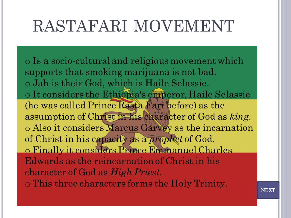 RASTAFARI MOVEMENT o Is a socio-cultural and religious movement which supports that smoking marijuana is not bad. o Jah is their God, which is Haile S