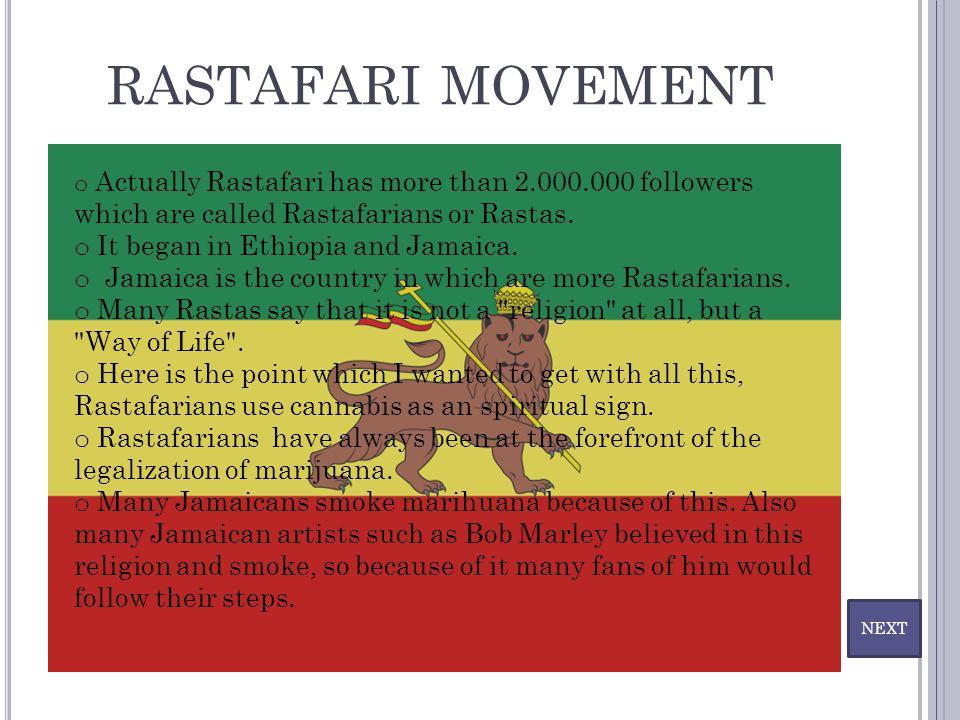 RASTAFARI MOVEMENT NEXT o Actually Rastafari has more than 2.000.000 followers which are called Rastafarians or Rastas. o It began in Ethiopia and Jam