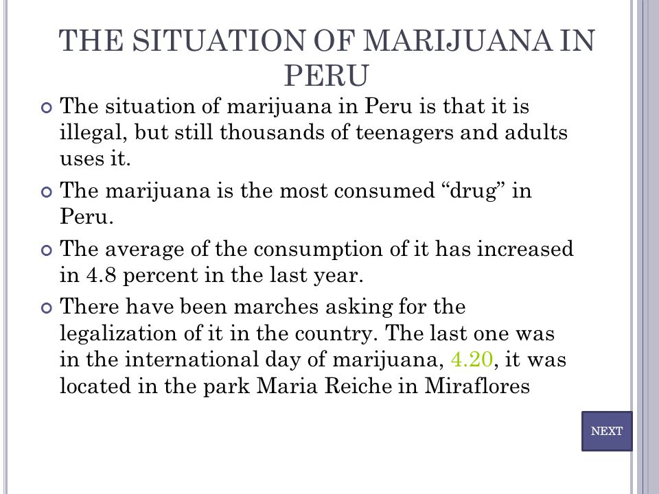THE SITUATION OF MARIJUANA IN PERU The situation of marijuana in Peru is that it is illegal, but still thousands of teenagers and adults uses it. The