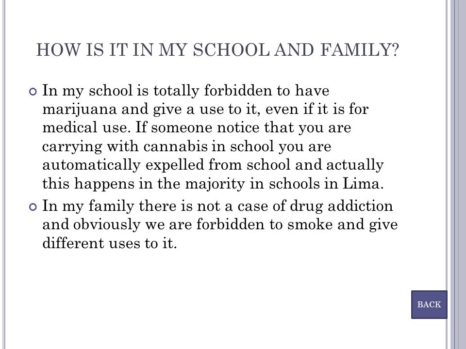 HOW IS IT IN MY SCHOOL AND FAMILY? In my school is totally forbidden to have marijuana and give a use to it, even if it is for medical use. If someone