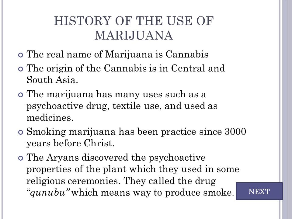 HISTORY OF THE USE OF MARIJUANA The real name of Marijuana is Cannabis The origin of the Cannabis is in Central and South Asia. The marijuana has many