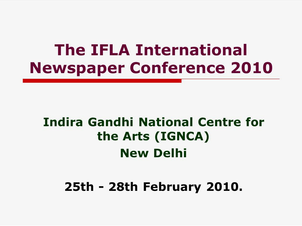 The IFLA International Newspaper Conference 2010 Indira Gandhi National Centre for the Arts (IGNCA) New Delhi 25th - 28th February 2010.