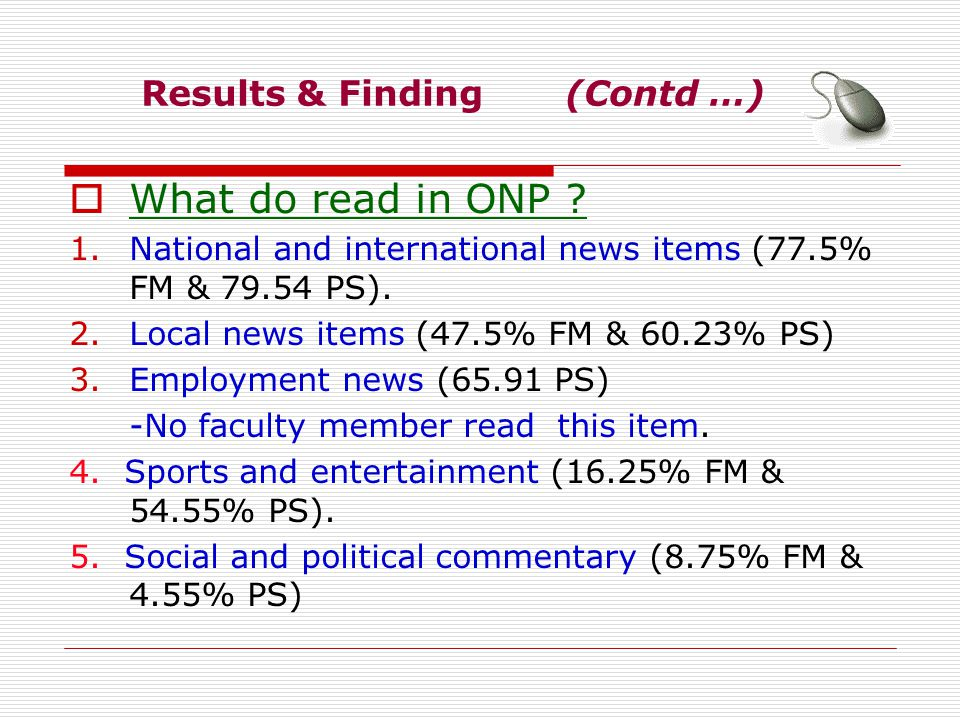 Results & Finding (Contd …) What do read in ONP ? 1.National and international news items (77.5% FM & 79.54 PS). 2.Local news items (47.5% FM & 60.23%