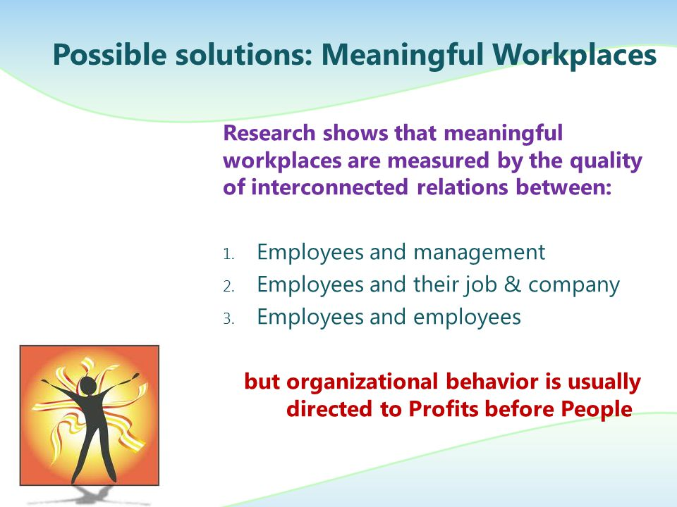 Research shows that meaningful workplaces are measured by the quality of interconnected relations between: 1.