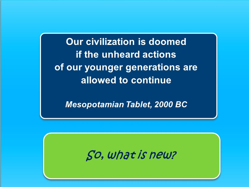 Our civilization is doomed if the unheard actions of our younger generations are allowed to continue Mesopotamian Tablet, 2000 BC So, what is new?