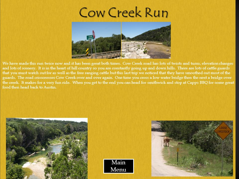 Main Menu We have made this run twice now and it has been great both times. Cow Creek road has lots of twists and turns, elevation changes and lots of