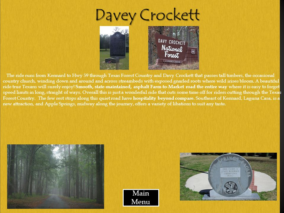 Main Menu The ride runs from Kennard to Hwy 59 through Texas Forest Country and Davy Crockett that passes tall timbers, the occasional country church, winding down and around and across streambeds with exposed gnarled roots where wild irises bloom.