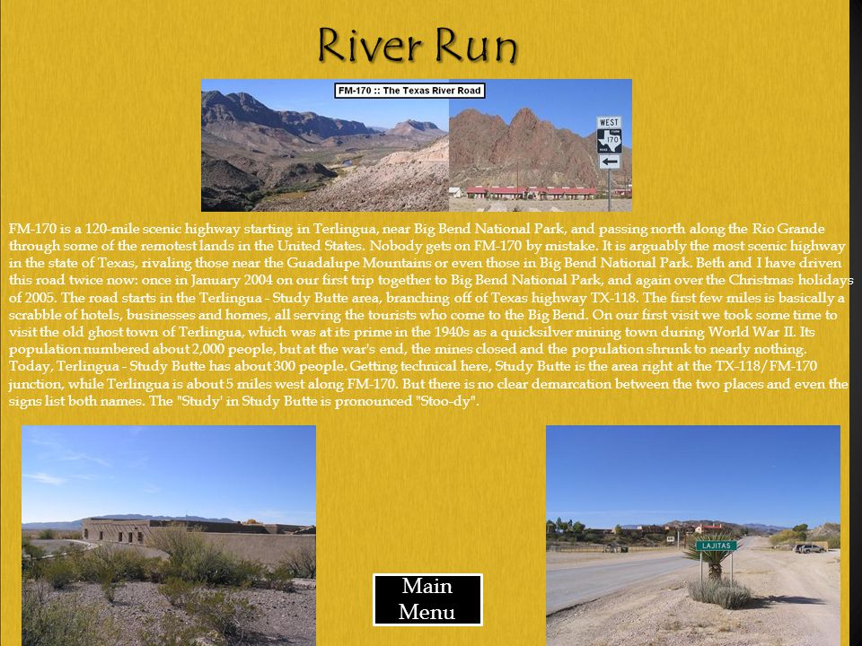 Main Menu FM-170 is a 120-mile scenic highway starting in Terlingua, near Big Bend National Park, and passing north along the Rio Grande through some of the remotest lands in the United States.