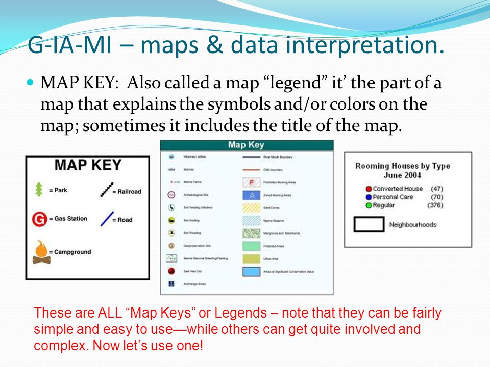 G-IA-MI – maps & data interpretation. MAP KEY: Also called a map legend it the part of a map that explains the symbols and/or colors on the map; somet