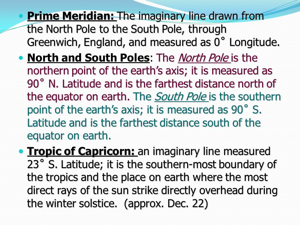 Prime Meridian: The imaginary line drawn from the North Pole to the South Pole, through Greenwich, England, and measured as 0˚ Longitude. Prime Meridi