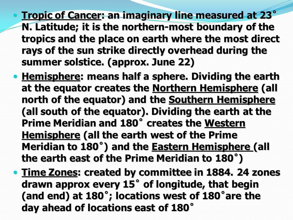 Tropic of Cancer: an imaginary line measured at 23˚ N. Latitude; it is the northern-most boundary of the tropics and the place on earth where the most