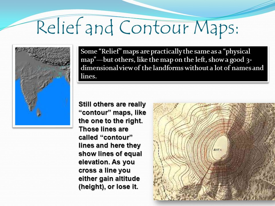 Relief and Contour Maps: Some Relief maps are practically the same as a physical mapbut others, like the map on the left, show a good 3- dimensional v