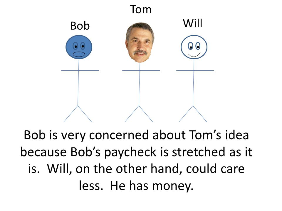 Bob is very concerned about Toms idea because Bobs paycheck is stretched as it is.
