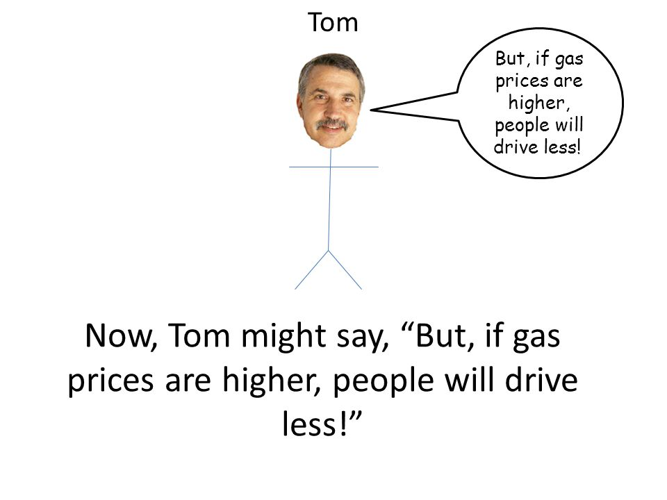 Now, Tom might say, But, if gas prices are higher, people will drive less.