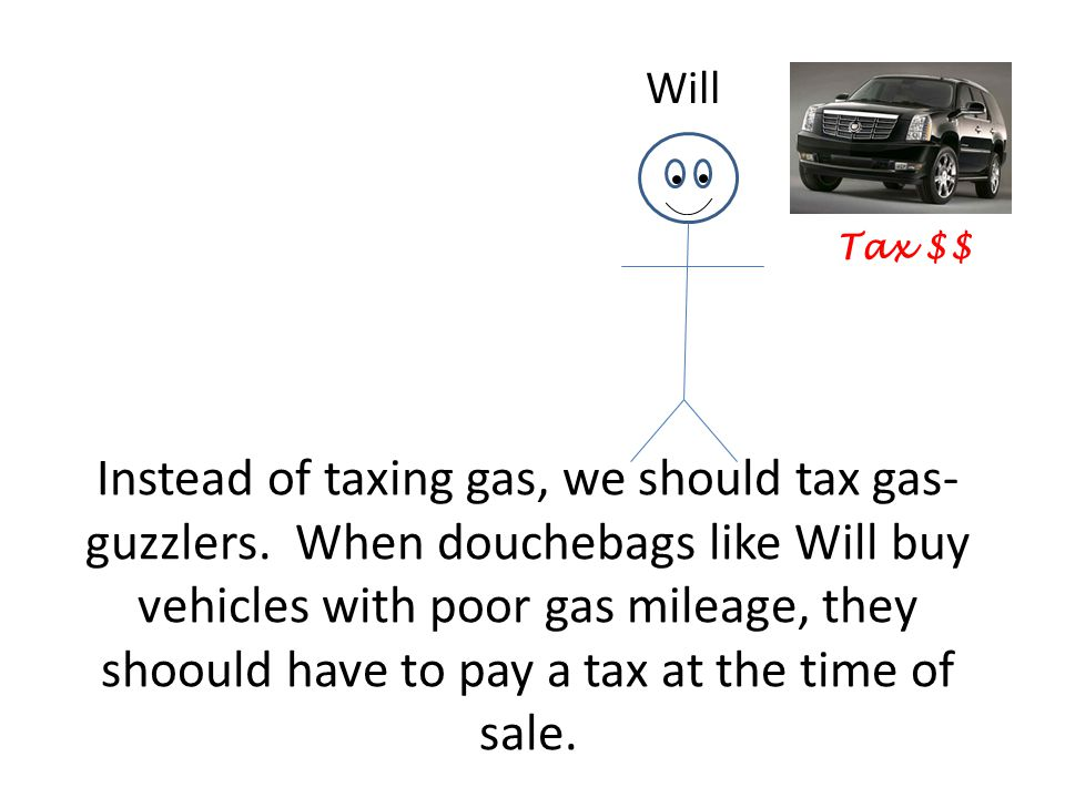 Instead of taxing gas, we should tax gas- guzzlers.