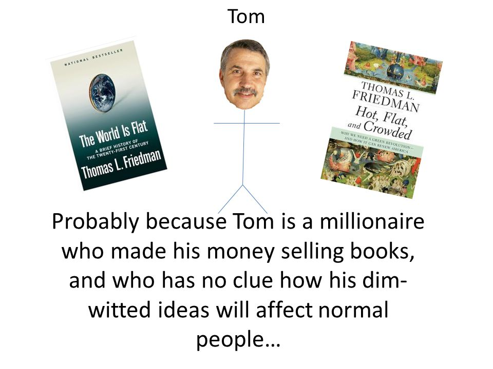 Probably because Tom is a millionaire who made his money selling books, and who has no clue how his dim- witted ideas will affect normal people… Tom