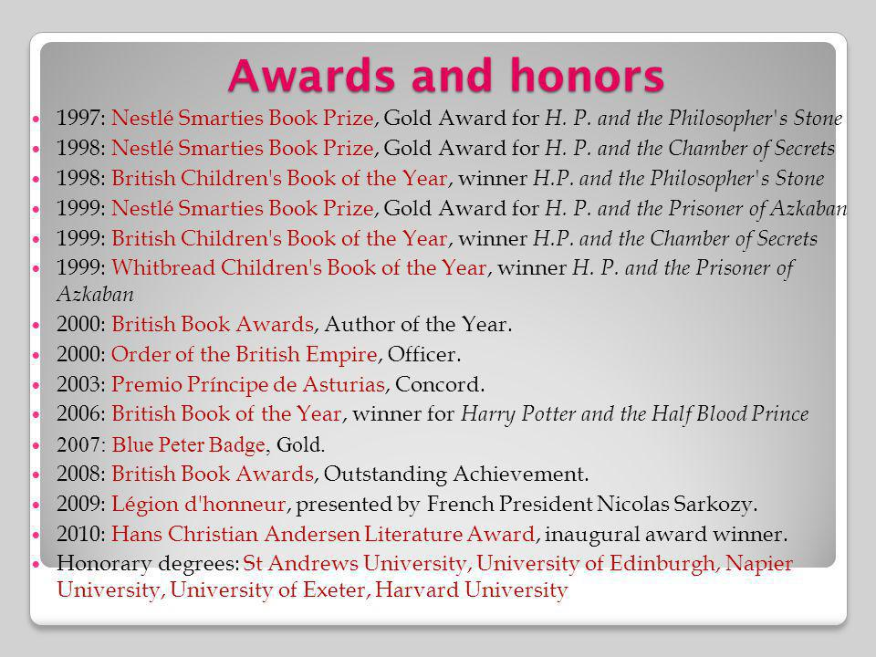 Awards and honors 1997: Nestlé Smarties Book Prize, Gold Award for H. P. and the Philosopher's Stone 1998: Nestlé Smarties Book Prize, Gold Award for