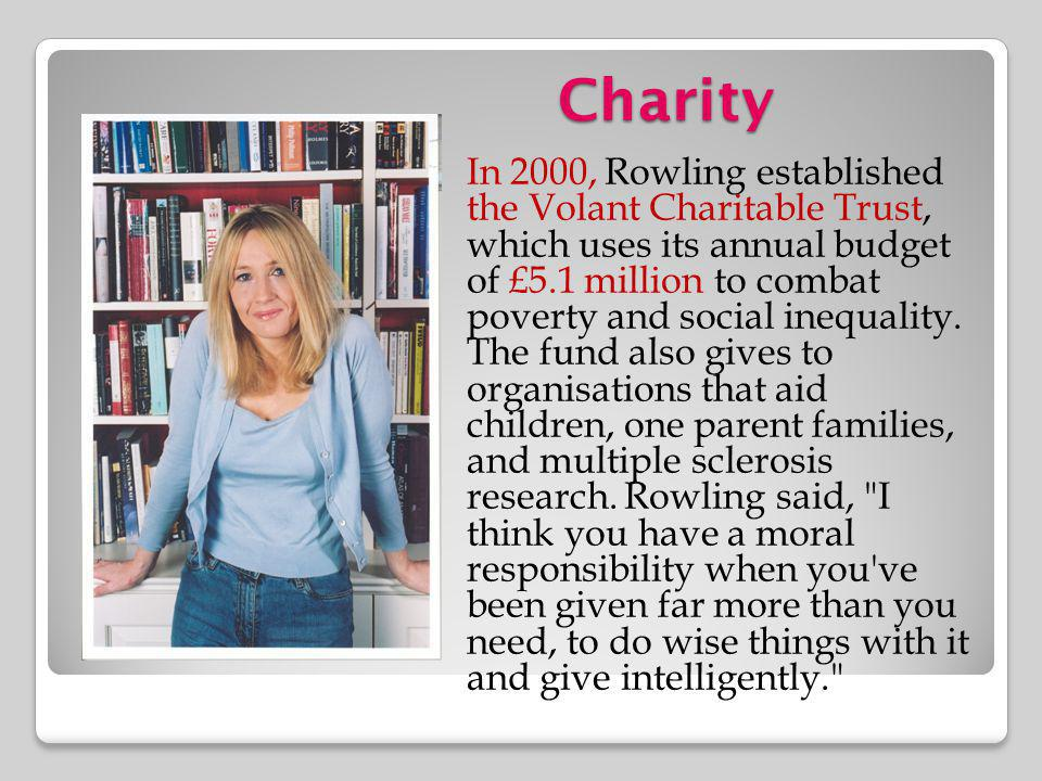 Charity In 2000, Rowling established the Volant Charitable Trust, which uses its annual budget of £5.1 million to combat poverty and social inequality
