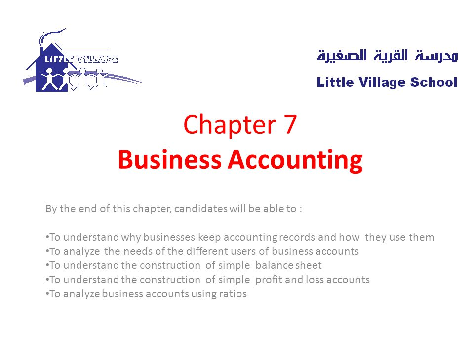 Chapter 7 Business Accounting By the end of this chapter, candidates will be able to : To understand why businesses keep accounting records and how they use them To analyze the needs of the different users of business accounts To understand the construction of simple balance sheet To understand the construction of simple profit and loss accounts To analyze business accounts using ratios