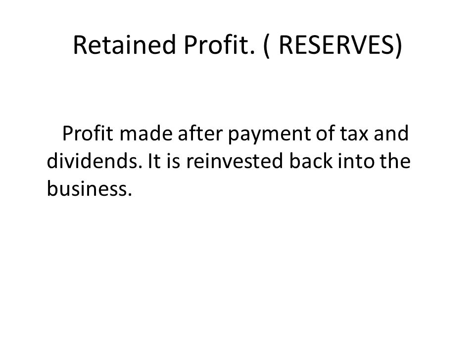 Retained Profit.( RESERVES) Profit made after payment of tax and dividends.
