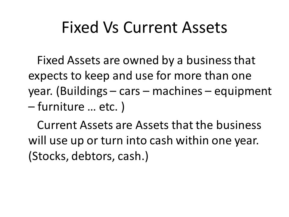Fixed Vs Current Assets Fixed Assets are owned by a business that expects to keep and use for more than one year.