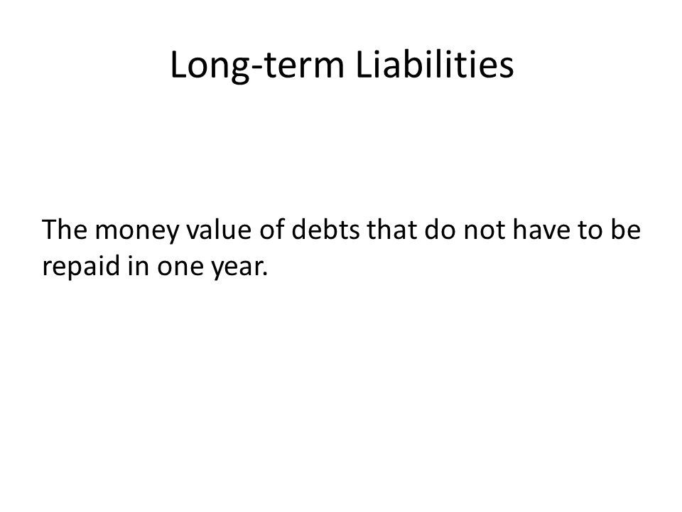 Long-term Liabilities The money value of debts that do not have to be repaid in one year.