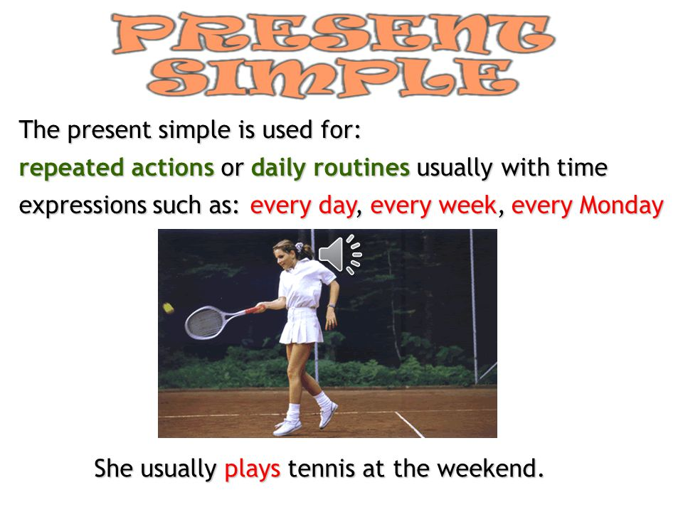 The present simple is used for: repeated actions or daily routines usually with time expressions such as: every day, every week, every Monday She usually plays tennis at the weekend.