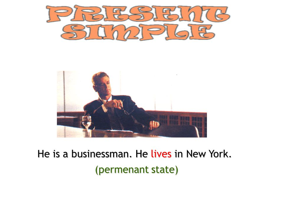 He is a businessman. He lives in New York. (permenant state)