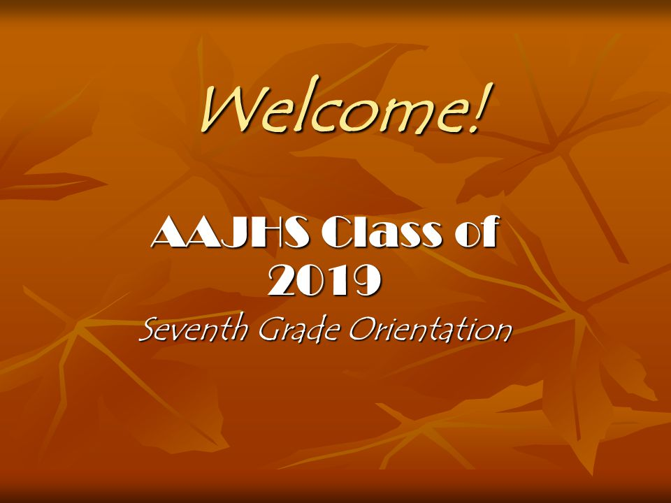 Welcome! AAJHS Class of 2019 Seventh Grade Orientation