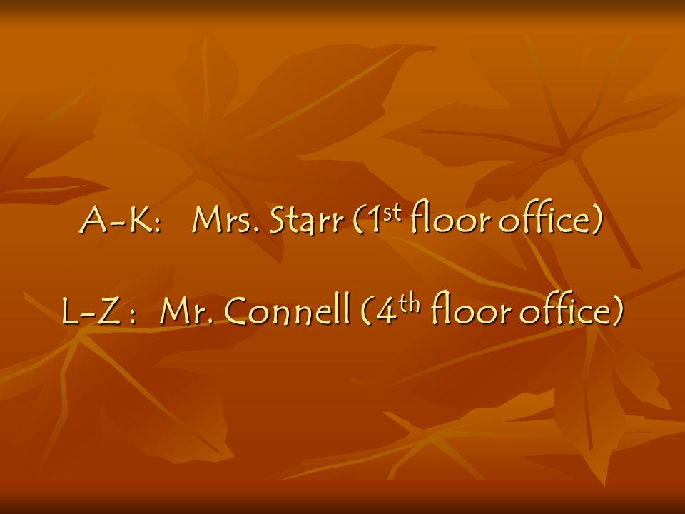 A-K: Mrs. Starr (1 st floor office) L-Z: Mr. Connell (4 th floor office)