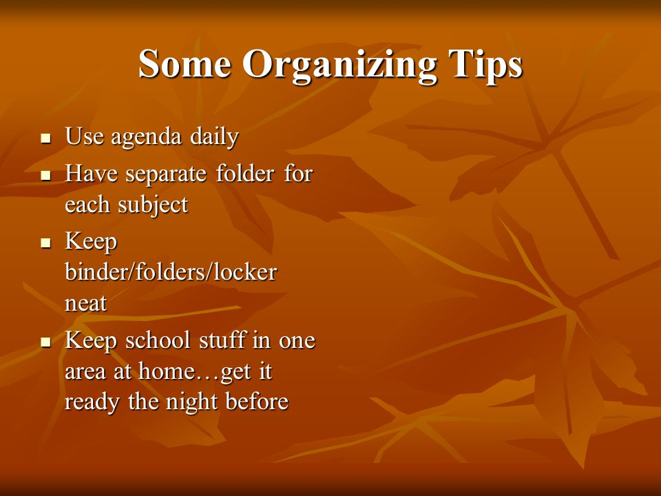 Some Organizing Tips Use agenda daily Use agenda daily Have separate folder for each subject Have separate folder for each subject Keep binder/folders/locker neat Keep binder/folders/locker neat Keep school stuff in one area at home…get it ready the night before Keep school stuff in one area at home…get it ready the night before