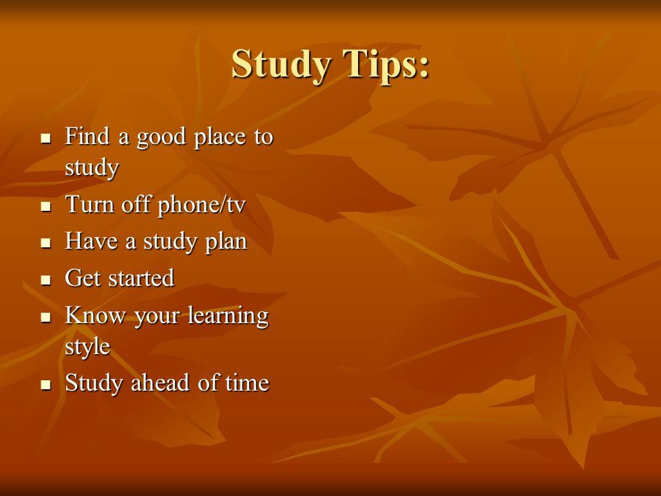 Study Tips: Find a good place to study Find a good place to study Turn off phone/tv Turn off phone/tv Have a study plan Have a study plan Get started Get started Know your learning style Know your learning style Study ahead of time Study ahead of time