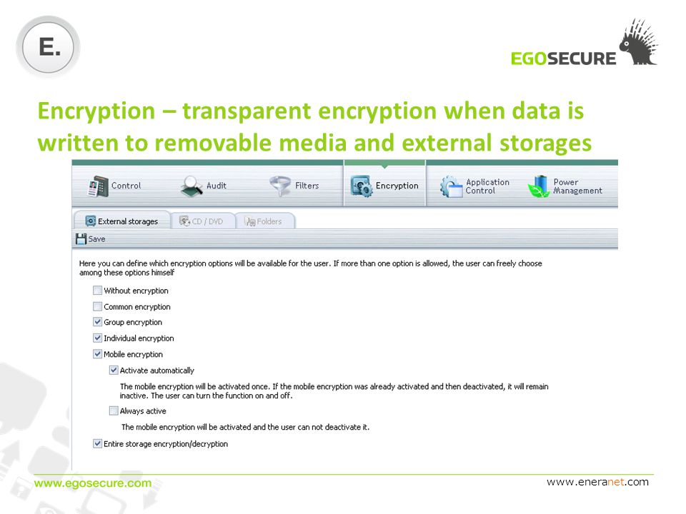 www.eneranet.com Encryption – transparent encryption when data is written to removable media and external storages