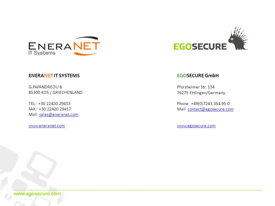 ENERANET IT SYSTEMS G.PAPANDREOU 8 85300 ΚOS / GRIECHENLAND ΤEL: +30 22420 29413 FAX: +30 22420 29417 Mail sales@eneranet.comsales@eneranet.com www.eneranet.com EGOSECURE GmbH Pforzheimer Str.