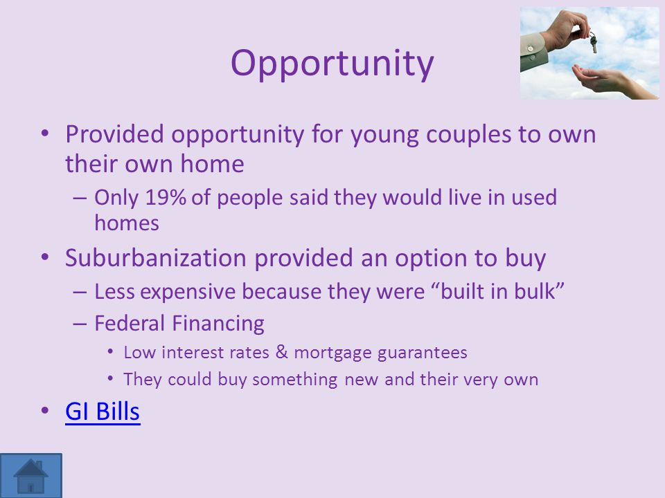 Opportunity Provided opportunity for young couples to own their own home – Only 19% of people said they would live in used homes Suburbanization provided an option to buy – Less expensive because they were built in bulk – Federal Financing Low interest rates & mortgage guarantees They could buy something new and their very own GI Bills
