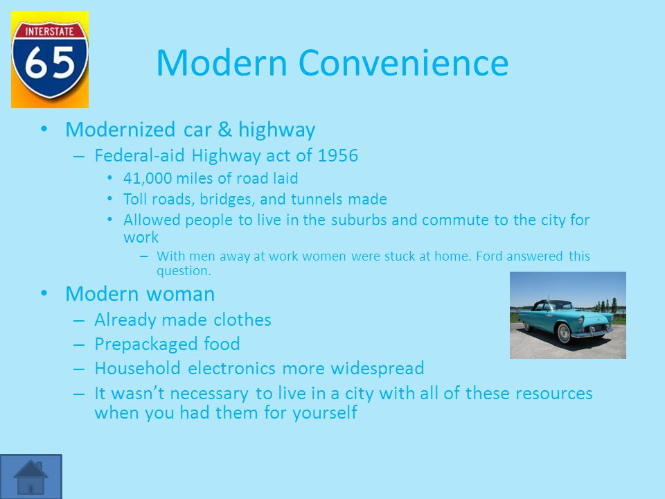 Modern Convenience Modernized car & highway – Federal-aid Highway act of 1956 41,000 miles of road laid Toll roads, bridges, and tunnels made Allowed people to live in the suburbs and commute to the city for work – With men away at work women were stuck at home.