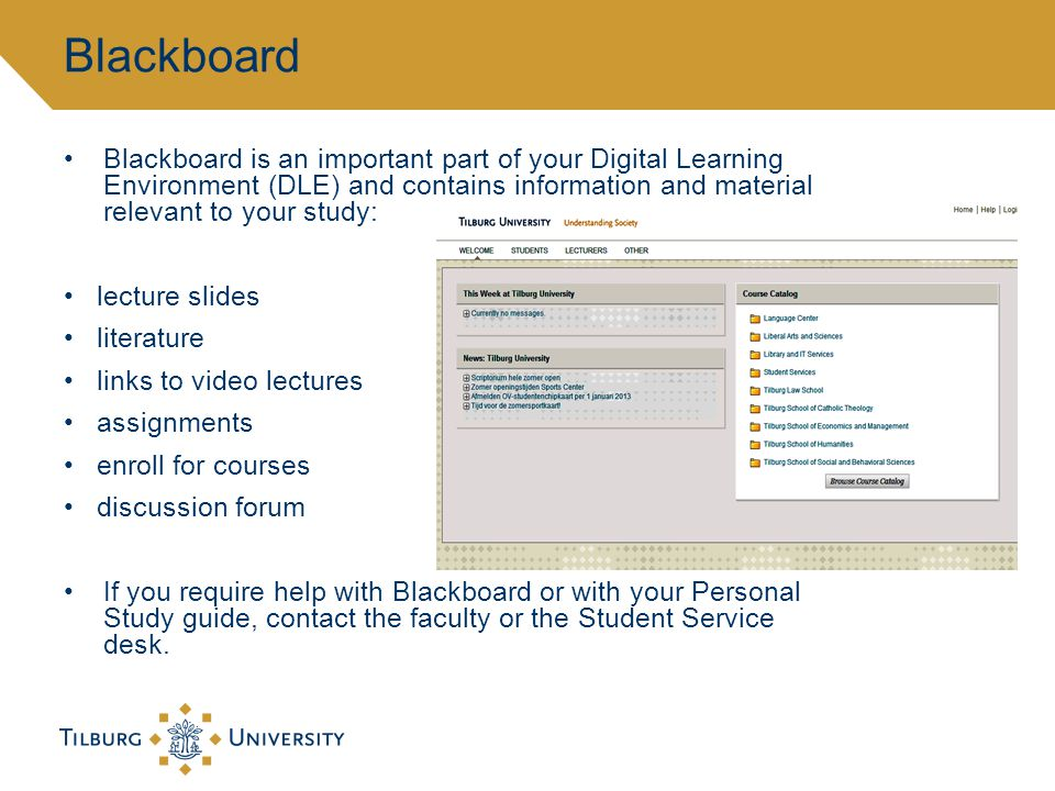 Blackboard is an important part of your Digital Learning Environment (DLE) and contains information and material relevant to your study: lecture slides literature links to video lectures assignments enroll for courses discussion forum If you require help with Blackboard or with your Personal Study guide, contact the faculty or the Student Service desk.