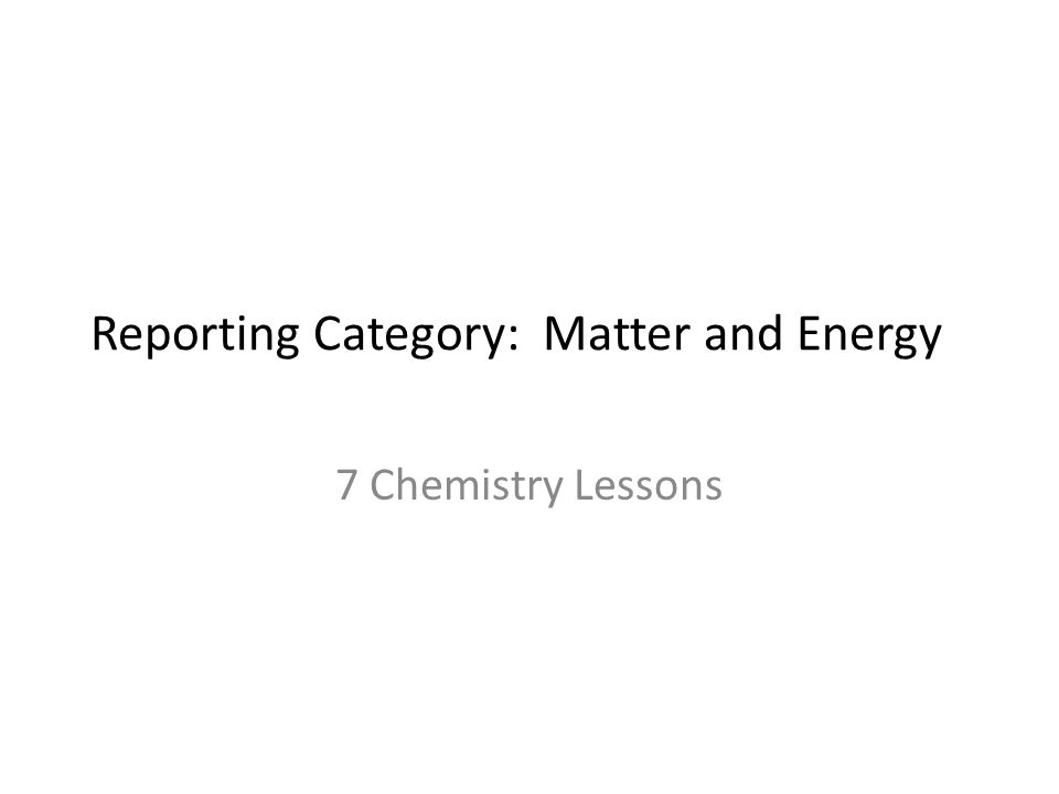 Reporting Category: Matter and Energy 7 Chemistry Lessons