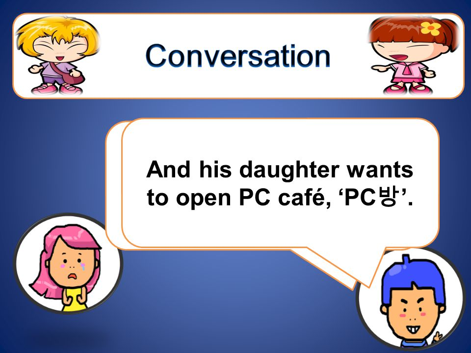 The owner is too old to manage the place. And his daughter wants to open PC café, PC.