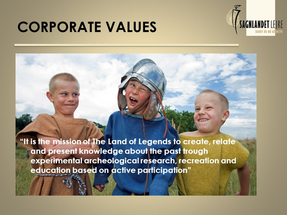 CORPORATE VALUES It is the mission of The Land of Legends to create, relate and present knowledge about the past trough experimental archeological research, recreation and education based on active participation