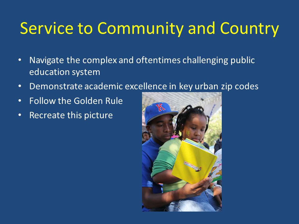 Service to Community and Country Navigate the complex and oftentimes challenging public education system Demonstrate academic excellence in key urban zip codes Follow the Golden Rule Recreate this picture