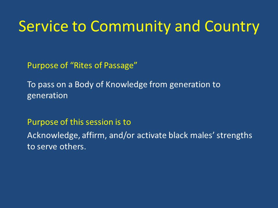 Service to Community and Country Purpose of Rites of Passage To pass on a Body of Knowledge from generation to generation Purpose of this session is to Acknowledge, affirm, and/or activate black males strengths to serve others.