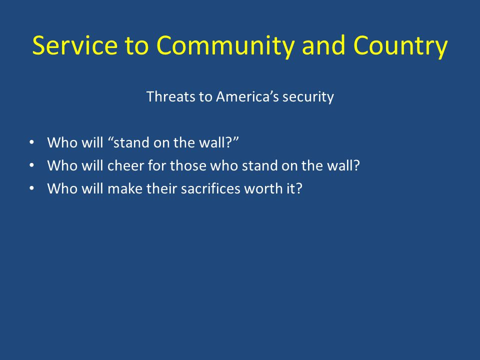 Service to Community and Country Threats to Americas security Who will stand on the wall.