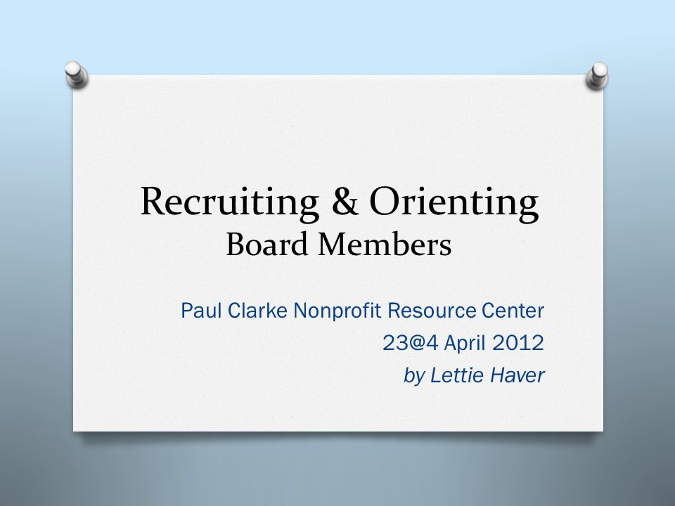Recruiting & Orienting Board Members Paul Clarke Nonprofit Resource Center 23@4 April 2012 by Lettie Haver